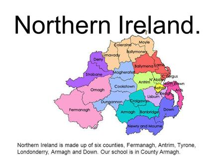 Northern Ireland. Northern Ireland is made up of six counties, Fermanagh, Antrim, Tyrone, Londonderry, Armagh and Down. Our school is in County Armagh.
