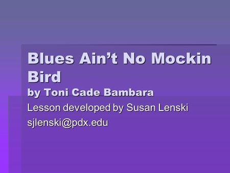 Blues Ain't No Mockin Bird by Toni Cade Bambara Lesson developed by Susan Lenski