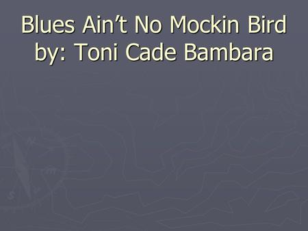 Blues Ain't No Mockin Bird by: Toni Cade Bambara