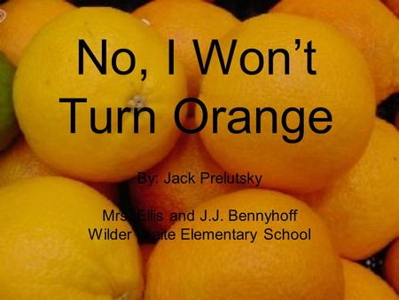 No, I Won't Turn Orange By: Jack Prelutsky Mrs. Ellis and J.J. Bennyhoff Wilder Waite Elementary School.