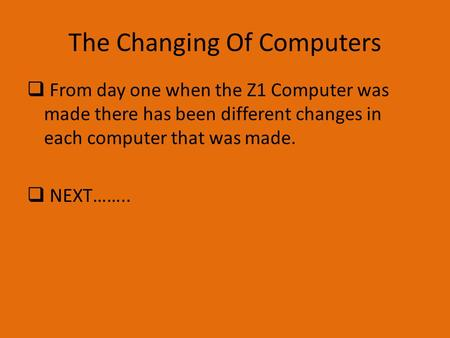The Changing Of Computers  From day one when the Z1 Computer was made there has been different changes in each computer that was made.  NEXT……..
