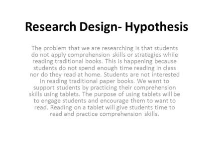 Research Design- Hypothesis The problem that we are researching is that students do not apply comprehension skills or strategies while reading traditional.