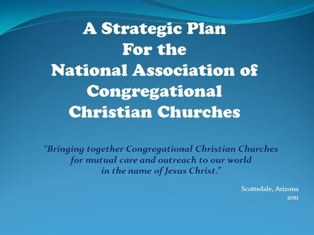 """Bringing together Congregational Christian Churches for mutual care and outreach to our world in the name of Jesus Christ."" Scottsdale, Arizona 2011 A."