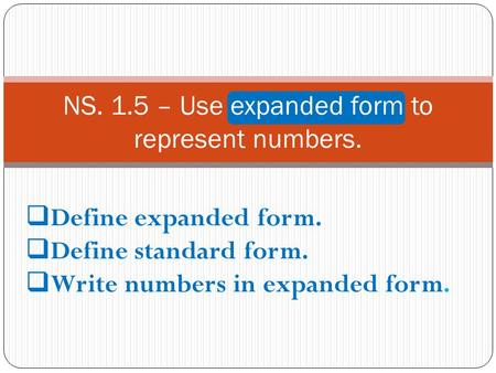 NS. 1.5 – Use expanded form to represent numbers.  Define expanded form.  Define standard form.  Write numbers in expanded form.