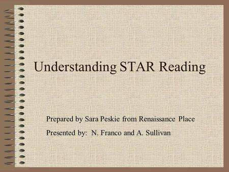Understanding STAR Reading Prepared by Sara Peskie from Renaissance Place Presented by: N. Franco and A. Sullivan.