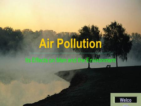 Air Pollution Its Effects on Man and the Environment Welco me Welco me.