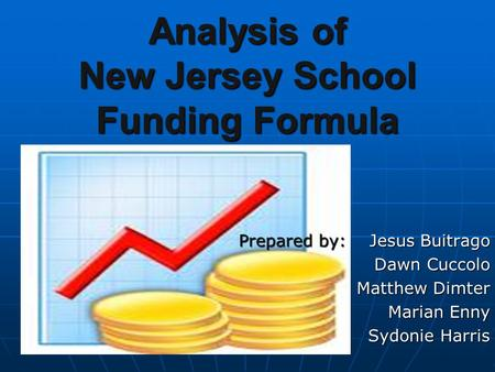 Analysis of New Jersey School Funding Formula Prepared by: Jesus Buitrago Dawn Cuccolo Matthew Dimter Marian Enny Sydonie Harris.