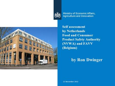 13 November 2012 Self assessment by Netherlands Food and Consumer Product Safety Authority (NVWA) and FAVV (Belgium) Ministry of Economic Affairs, Agriculture.