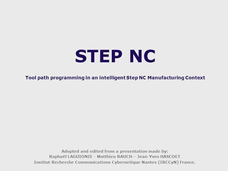 STEP NC Tool path programming in an intelligent Step NC Manufacturing Context Adopted and edited from a presentation made by: Raphaël LAGUIONIE - Matthieu.
