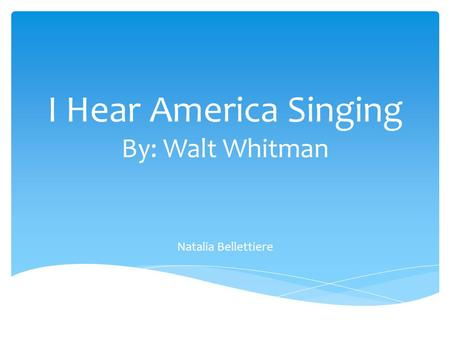 I Hear America Singing By: Walt Whitman Natalia Bellettiere.
