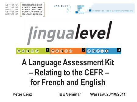 Peter Lenz IBE SeminarWarsaw, 20/10/2011 A Language Assessment Kit – Relating to the CEFR – for French and English.