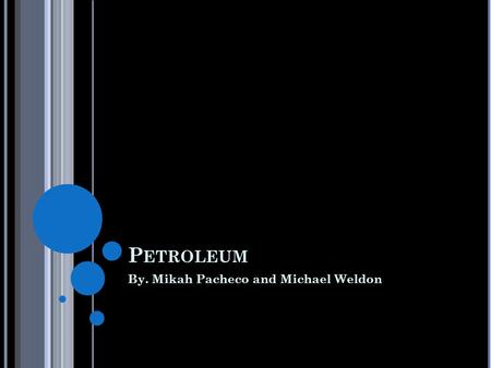 P ETROLEUM By. Mikah Pacheco and Michael Weldon. D ESCRIPTION Petroleum is a flammable liquid. It is found in rock formations underneath us. In Greek.