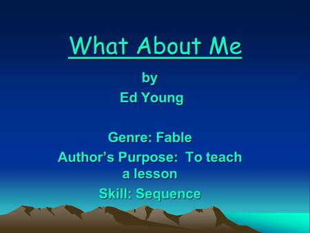 What About Me by Ed Young Ed Young Genre: Fable Author's Purpose: To teach a lesson Skill: Sequence.