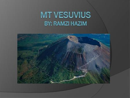 Location  Mt. Vesuvius is located in the Bay Of Naples, Italy.  It is about 9 kilometers away from Naples.  It is not far away from the seashore.