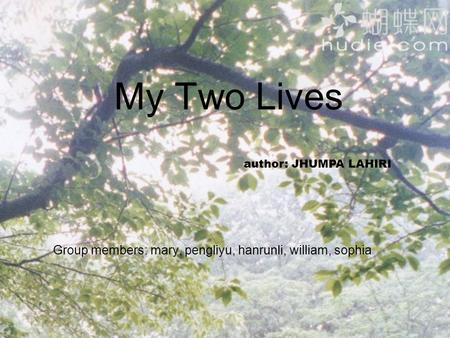 My Two Lives Group members: mary, pengliyu, hanrunli, william, sophia author: JHUMPA LAHIRI.