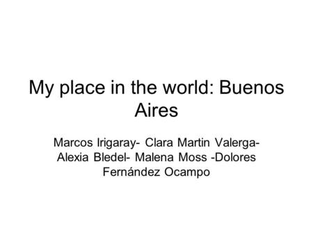 My place in the world: Buenos Aires Marcos Irigaray- Clara Martin Valerga- Alexia Bledel- Malena Moss -Dolores Fernández Ocampo.