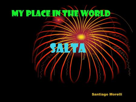 My Place in the World Salta Santiago Morelli. Culture Salta 's culture has history. There are many churches and museums that show things that have survived.