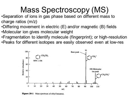 Mass Spectroscopy (MS) Separation of ions in gas phase based on different mass to charge ratios (m/z) Differing movement in electric (E) and/or magnetic.
