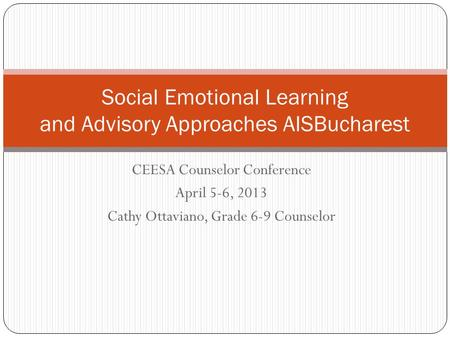 CEESA Counselor Conference April 5-6, 2013 Cathy Ottaviano, Grade 6-9 Counselor Social Emotional Learning and Advisory Approaches AISBucharest.