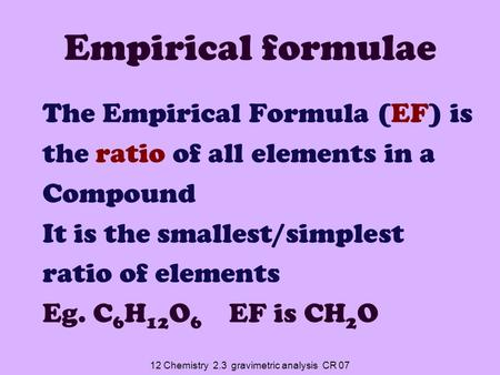 12 Chemistry 2.3 gravimetric analysis CR 07 Empirical formulae The Empirical Formula (EF) is the ratio of all elements in a Compound It is the smallest/simplest.