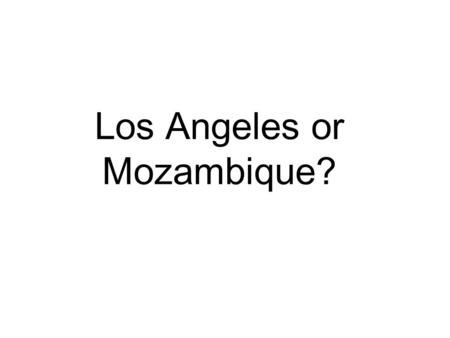 Los Angeles or Mozambique?. What do you know about LA or Mozambique? Have you been? Have you seen it on the TV? What do you think it's like there?
