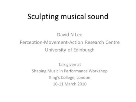 Sculpting musical sound David N Lee Perception-Movement-Action Research Centre University of Edinburgh Talk given at Shaping Music in Performance Workshop.