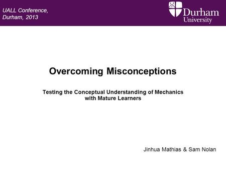 Overcoming Misconceptions Testing the Conceptual Understanding of Mechanics with Mature Learners Jinhua Mathias & Sam Nolan UALL Conference, Durham, 2013.