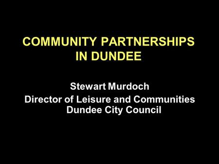 COMMUNITY PARTNERSHIPS IN DUNDEE Stewart Murdoch Director of Leisure and Communities Dundee City Council.