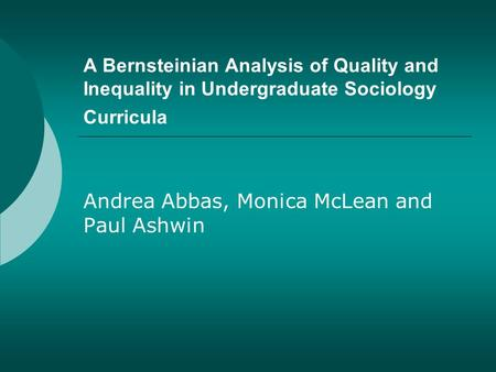 A Bernsteinian Analysis of Quality and Inequality in Undergraduate Sociology Curricula Andrea Abbas, Monica McLean and Paul Ashwin.