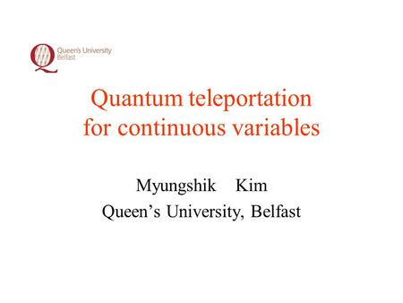 Quantum teleportation for continuous variables Myungshik Kim Queen's University, Belfast.