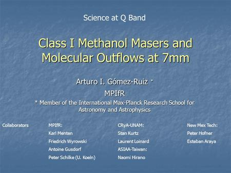 Class I Methanol Masers and Molecular Outflows at 7mm Arturo I. Gómez-Ruiz * MPIfR * Member of the International Max-Planck Research School for Astronomy.