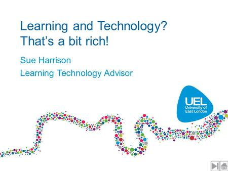 Learning and Technology? That's a bit rich! Sue Harrison Learning Technology Advisor.