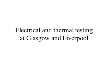 Electrical and thermal testing at Glasgow and Liverpool.