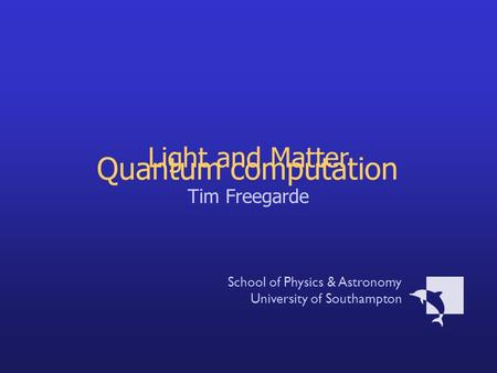 Light and Matter Tim Freegarde School of Physics & Astronomy University of Southampton Quantum computation.