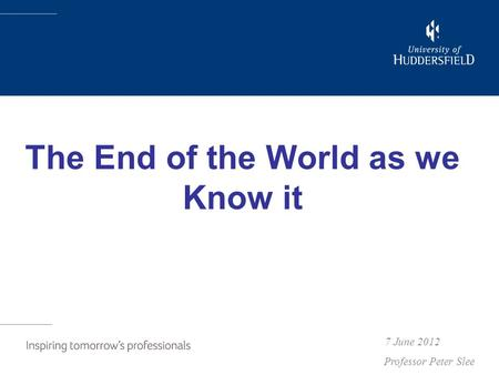 The End of the World as we Know it 7 June 2012 Professor Peter Slee.