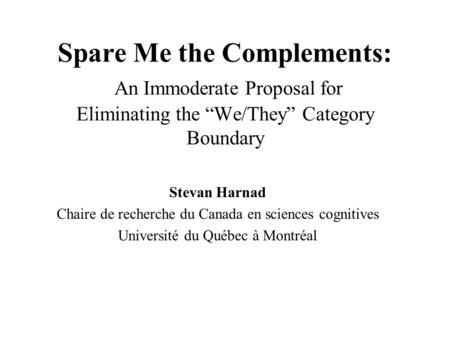 "Spare Me the Complements: An Immoderate Proposal for Eliminating the ""We/They"" Category Boundary Stevan Harnad Chaire de recherche du Canada en sciences."