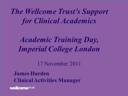 The Wellcome Trust's Support for Clinical Academics Academic Training Day, Imperial College London 17 November 2011 James Harden Clinical Activities Manager.
