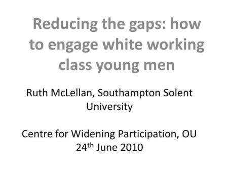 Ruth McLellan, Southampton Solent University Centre for Widening Participation, OU 24 th June 2010 Reducing the gaps: how to engage white working class.