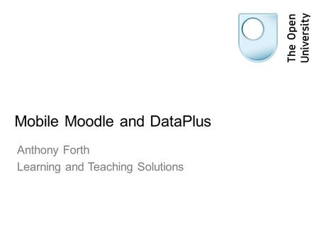Mobile Moodle and DataPlus Anthony Forth Learning and Teaching Solutions.