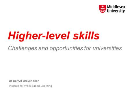 Higher-level skills Challenges and opportunities for universities Dr Darryll Bravenboer Institute for Work Based Learning.
