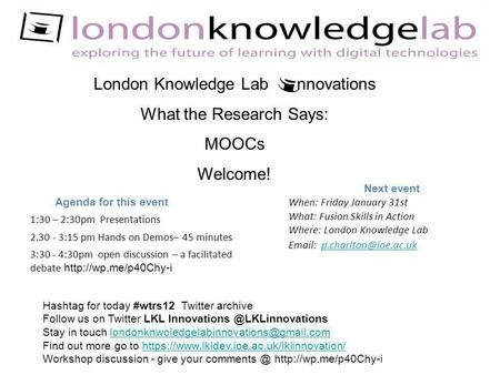 London Knowledge Lab nnovations What the Research Says: MOOCs Welcome! Agenda for this event 1:30 – 2:30pm Presentations 2.30 - 3:15 pm Hands on Demos–