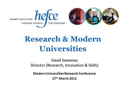 Research & Modern Universities Modern Universities Research Conference 27 th March 2012 David Sweeney Director (Research, Innovation & Skills)
