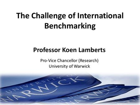 The Challenge of International Benchmarking Professor Koen Lamberts Pro-Vice Chancellor (Research) University of Warwick.