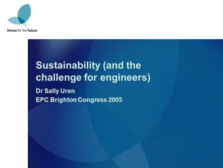 Sustainability (and the challenge for engineers) Dr Sally Uren EPC Brighton Congress 2005.