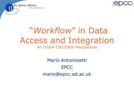 """Workflow"" in Data Access and Integration An OGSA-DAI/DAIS Perspective Mario Antonioletti EPCC"
