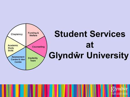 Student Services at Glyndŵr University Academic Study Skills Chaplaincy Funding & Welfare Counselling DisAbility Team Assessment Centre & Irlen Centre.