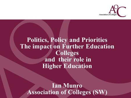 Title of the slide Second line of the slide Politics, Policy and Priorities The impact on Further Education Colleges and their role in Higher Education.