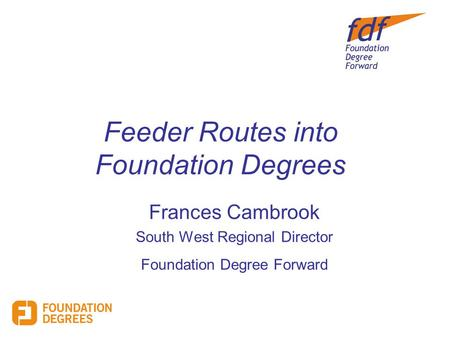Feeder Routes into Foundation Degrees Frances Cambrook South West Regional Director Foundation Degree Forward.