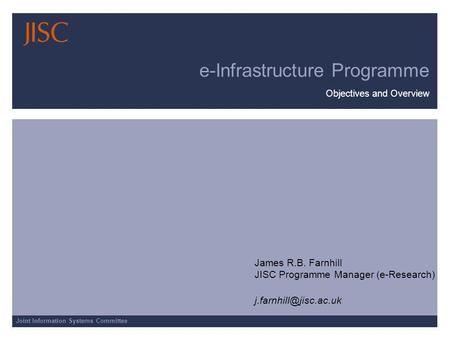 Joint Information Systems Committee e-Infrastructure Programme Objectives and Overview James R.B. Farnhill JISC Programme Manager (e-Research)