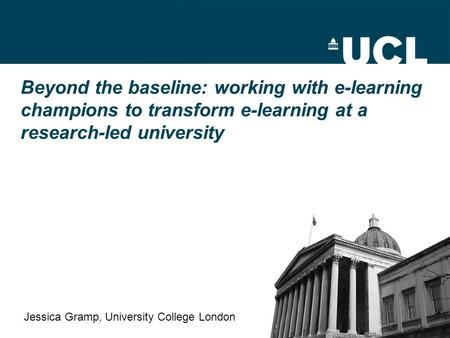 Beyond the baseline: working with e-learning champions to transform e-learning at a research-led university Jessica Gramp, University College London.